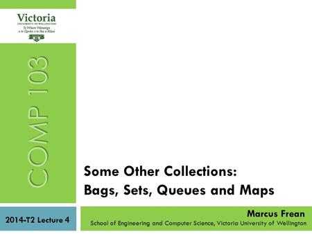 Some Other Collections: Bags, Sets, Queues and Maps COMP 103 2014-T2 Lecture 4 School of Engineering and Computer Science, Victoria University of Wellington.
