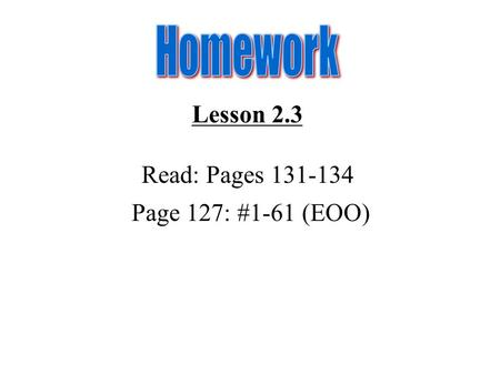 Homework Lesson 2.3 Read: Pages 131-134 Page 127: #1-61 (EOO)