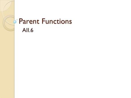 Parent Functions AII.6. Functions At this point you should be very familiar with linear and absolute value functions. You should be able to ◦ Recognize.