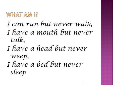 I can run but never walk, I have a mouth but never talk, I have a head but never weep, I have a bed but never sleep 1.
