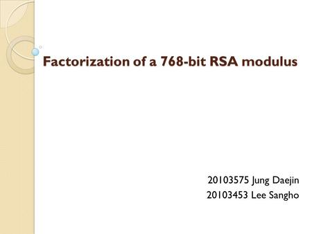 Factorization of a 768-bit RSA modulus 20103575 Jung Daejin 20103453 Lee Sangho.