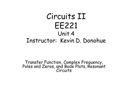 Circuits II EE221 Unit 4 Instructor: Kevin D. Donohue Transfer Function, Complex Frequency, Poles and Zeros, and Bode Plots, Resonant Circuits.