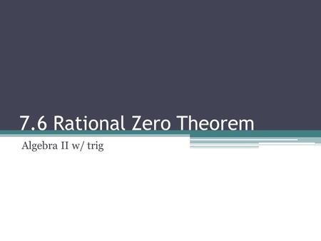 7.6 Rational Zero Theorem Algebra II w/ trig. RATIONAL ZERO THEOREM: If a polynomial has integer coefficients, then the possible rational zeros must be.