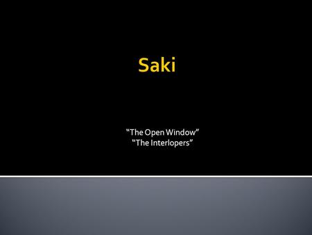 """The Open Window"" ""The Interlopers"".  Saki is a pseudonym, or pen name, used by Hector Hugo Munro.  Saki was born in Burma, which is in Southern Asia,"