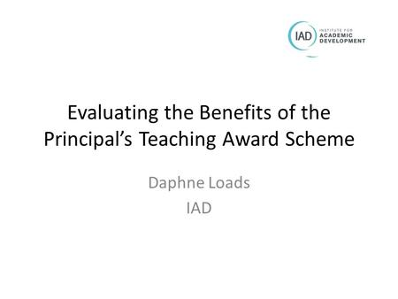 Evaluating the Benefits of the Principal's Teaching Award Scheme Daphne Loads IAD.