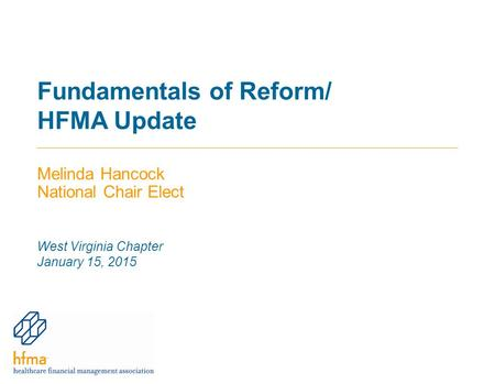 Fundamentals of Reform/ HFMA Update Melinda Hancock National Chair Elect West Virginia Chapter January 15, 2015.