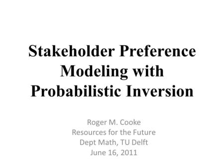 Stakeholder Preference Modeling with Probabilistic Inversion Roger M. Cooke Resources for the Future Dept Math, TU Delft June 16, 2011.
