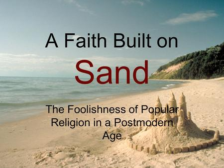 A Faith Built on Sand The Foolishness of Popular Religion in a Postmodern Age.