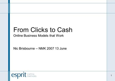 1 From Clicks to Cash Online Business Models that Work Nic Brisbourne – NMK 2007 13 June.