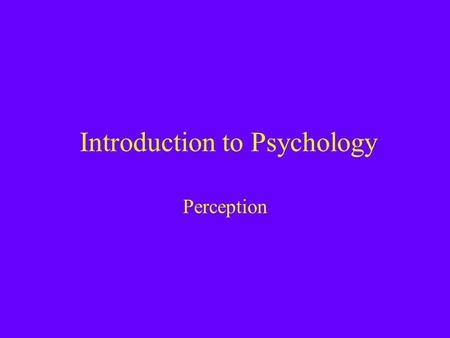 Introduction to Psychology Perception. Psychophysics Sensation is the stimulation of sense organs Perception is the selection, organization, and interpretation.