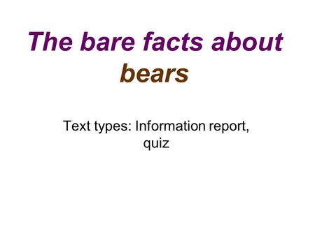 The bare facts about bears Text types: Information report, quiz.