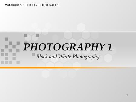 1 Matakuliah: U0173 / FOTOGRAFI 1 PHOTOGRAPHY 1 Black and White Photography.