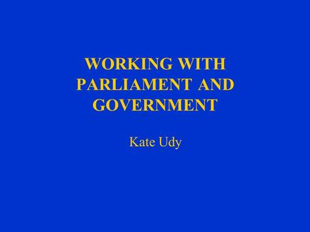 WORKING WITH PARLIAMENT AND GOVERNMENT Kate Udy. ROLE OF PARLIAMENTARY OFFICER A Two Way Exchange of Information –To inform the Work of the Council –Influence.