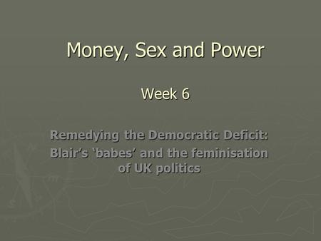 Money, Sex and Power Week 6 Remedying the Democratic Deficit: Blair's 'babes' and the feminisation of UK politics.
