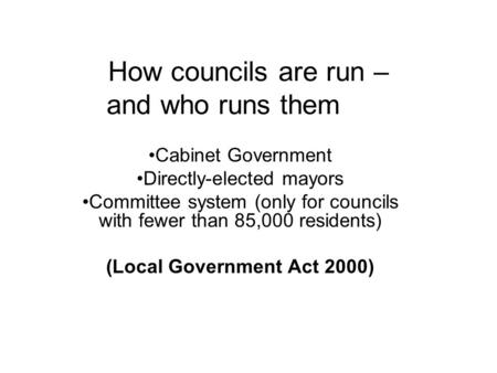 How councils are run – and who runs them Cabinet Government Directly-elected mayors Committee system (only for councils with fewer than 85,000 residents)