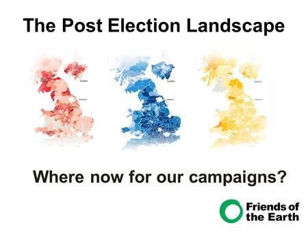 The Post Election Landscape Where now for our campaigns?