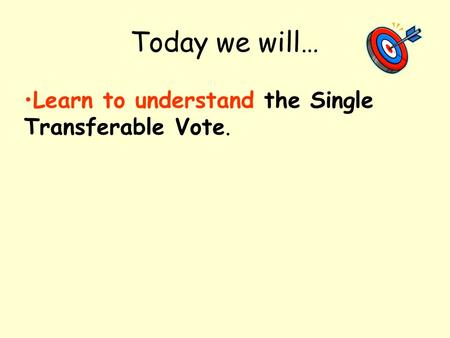 Today we will… Learn to understand the Single Transferable Vote.