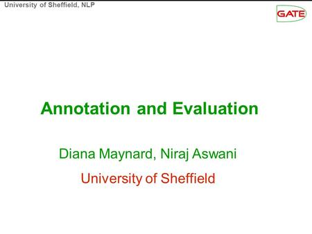 University of Sheffield, NLP Annotation and Evaluation Diana Maynard, Niraj Aswani University of Sheffield.