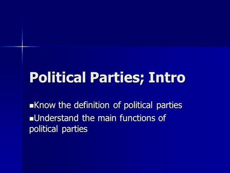 Political Parties; Intro Know the definition of political parties Know the definition of political parties Understand the main functions of political parties.