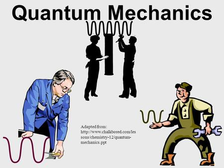 Quantum Mechanics Adapted from:  sons/chemistry-12/quantum- mechanics.ppt.