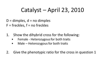 Catalyst – April 23, 2010 D = dimples, d = no dimples F = freckles, f = no freckles 1.Show the dihybrid cross for the following: Female - Heterozygous.