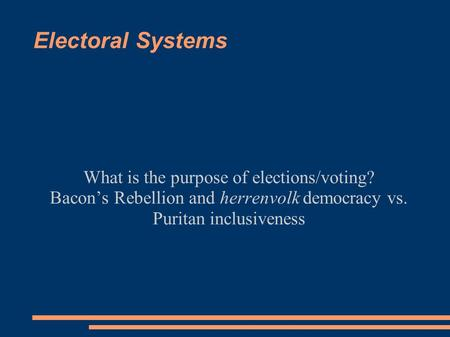 Electoral Systems What is the purpose of elections/voting? Bacon's Rebellion and herrenvolk democracy vs. Puritan inclusiveness.