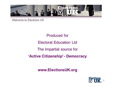 1 Produced for Electoral Education Ltd The Impartial source for 'Active Citizenship' - Democracy www.ElectionsUK.org.