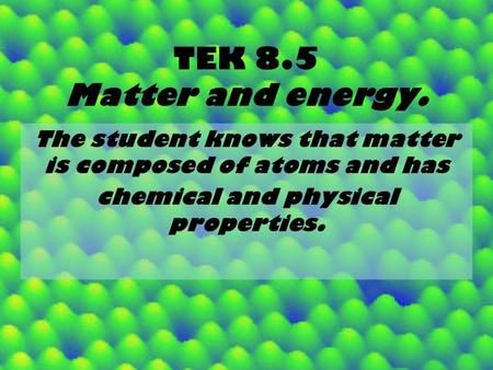 TEK 8.5 Matter and energy. The student knows that matter is composed of atoms and has chemical and physical properties.