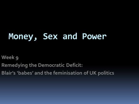 Money, Sex and Power Week 9 Remedying the Democratic Deficit: Blair's 'babes' and the feminisation of UK politics.