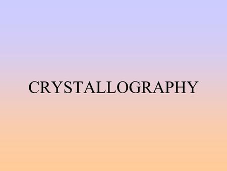 CRYSTALLOGRAPHY INTRODUCTION crystallography is the study of crystal shapes based on symmetry atoms combine to form geometric shapes on smallest scale--