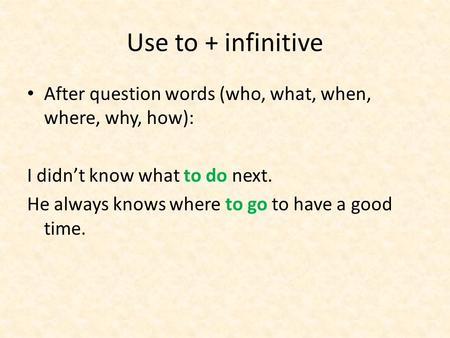 Use to + infinitive After question words (who, what, when, where, why, how): I didn't know what to do next. He always knows where to go to have a good.