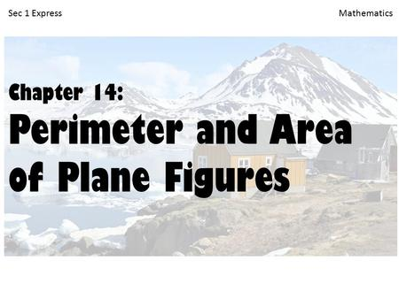 Sec 1 Express Mathematics Chapter 14: Perimeter and Area of Plane Figures.