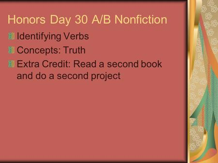 Honors Day 30 A/B Nonfiction Identifying Verbs Concepts: Truth Extra Credit: Read a second book and do a second project.