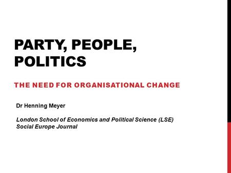 PARTY, PEOPLE, POLITICS THE NEED FOR ORGANISATIONAL CHANGE Dr Henning Meyer London School of Economics and Political Science (LSE) Social Europe Journal.