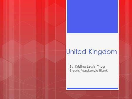 United Kingdom By: Kristina Lewis, Thug Steph, Mackenzie Blank.