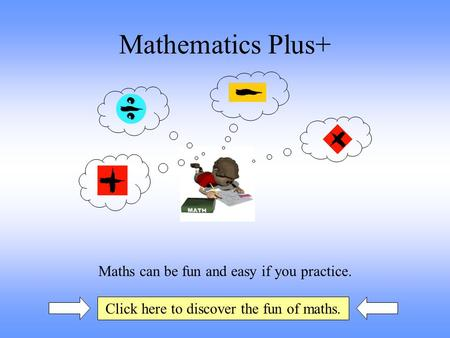 Mathematics Plus+ Maths can be fun and easy if you practice. Click here to discover the fun of maths.