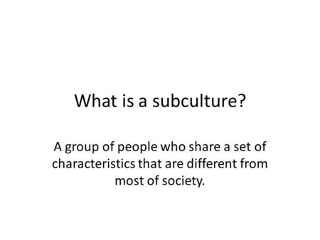 What is a subculture? A group of people who share a set of characteristics that are different from most of society.