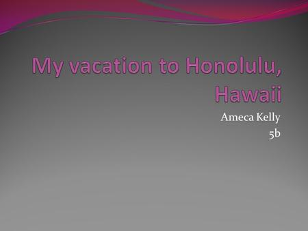 Ameca Kelly 5b. Table of contents Pictures of Hawaii Climate in Honolulu How do I get to Honolulu, Hawaii? When I leave ? Hotel Main Attractions Food.