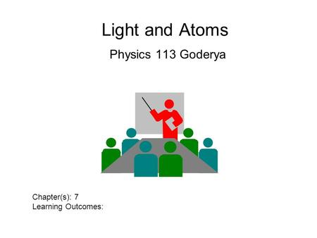 Light and Atoms Physics 113 Goderya Chapter(s): 7 Learning Outcomes: