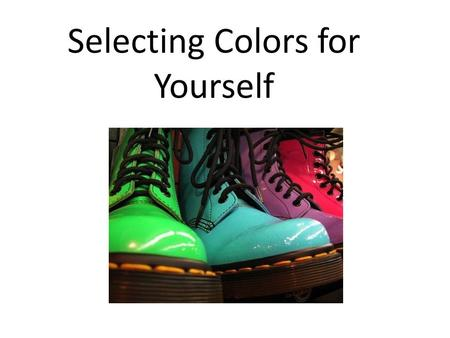 Selecting Colors for Yourself. When selecting colors for yourself: Always evaluate in natural light Consider your body shape Consider your height Consider.