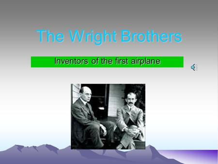 The Wright Brothers Inventors of the first airplane.