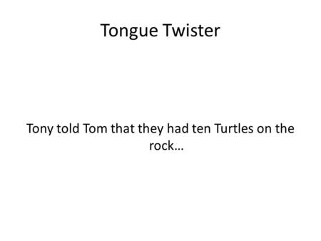 Tongue Twister Tony told Tom that they had ten Turtles on the rock…