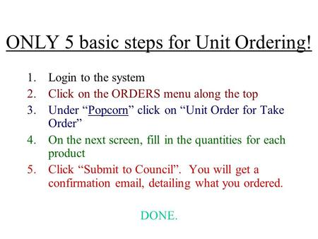 "ONLY 5 basic steps for Unit Ordering! 1.Login to the system 2.Click on the ORDERS menu along the top 3.Under ""Popcorn"" click on ""Unit Order for Take Order"""