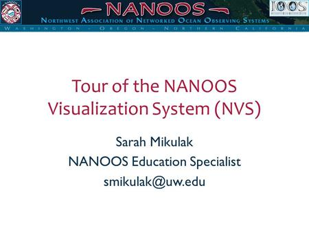 Tour of the NANOOS Visualization System (NVS) Sarah Mikulak NANOOS Education Specialist