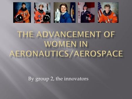 By group 2, the innovators.  SALLY RIDE  AERONAUTIC SCIENCE.