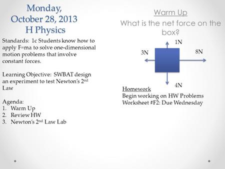 Monday, October 28, 2013 H Physics Standards: 1c Students know how to apply F=ma to solve one-dimensional motion problems that involve constant forces.
