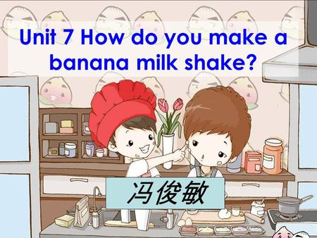 Unit 7 How do you make a banana milk shake? 冯俊敏 1. Peel the apple. 2. Cut up the apples. 3. Put the apples into the blender. 5. Turn on the blender for.