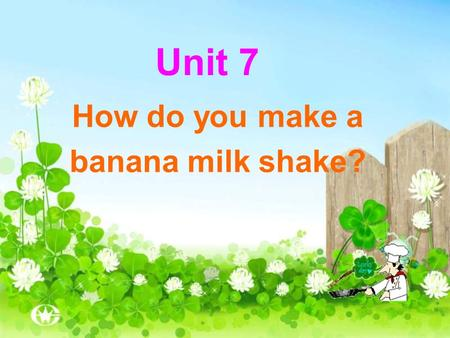 Unit 7 How do you make a banana milk shake?. Banana milk shake Peel Cut up Put … into … Pour … into … Turn on Drink.
