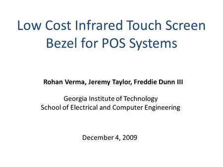 Low Cost Infrared Touch Screen Bezel for POS Systems Rohan Verma, Jeremy Taylor, Freddie Dunn III Georgia Institute of Technology School of Electrical.