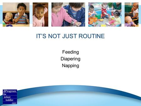 IT'S NOT JUST ROUTINE Feeding Diapering Napping. Routines Are The Heart of Care Routines offer one-on-one attention. Consist approach makes routines predictable.